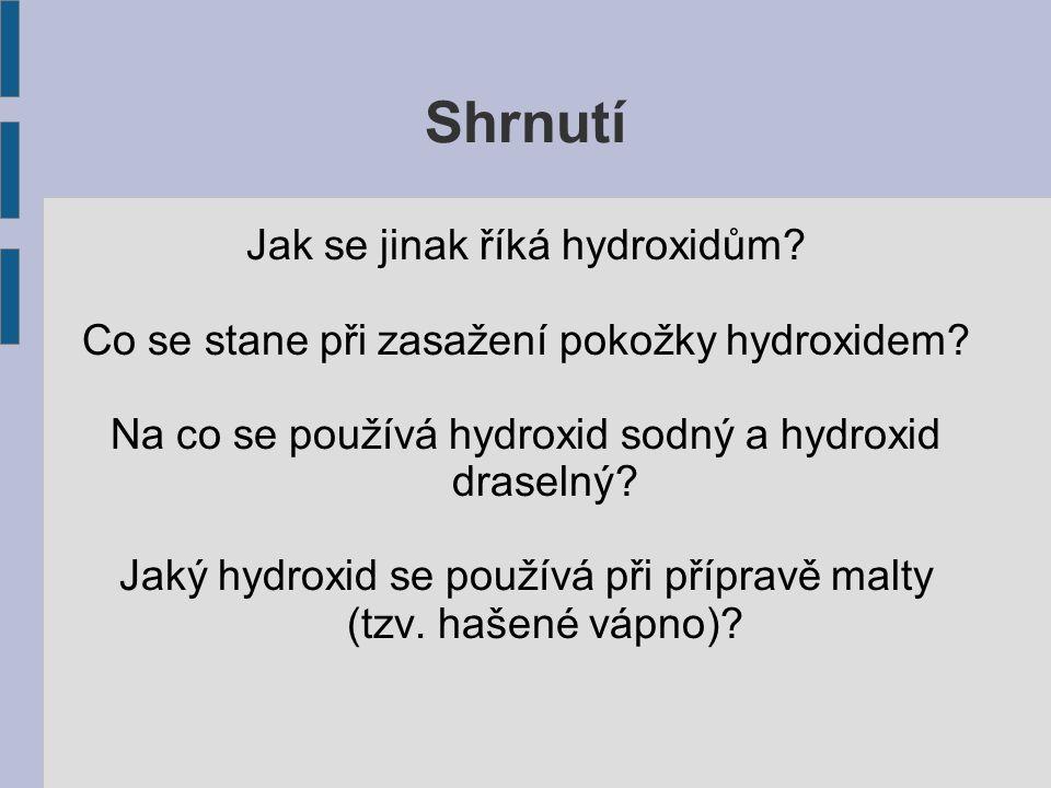 Shrnutí Jak se jinak říká hydroxidům? Co se stane při zasažení pokožky hydroxidem? Na co se používá hydroxid sodný a hydroxid draselný? Jaký hydroxid