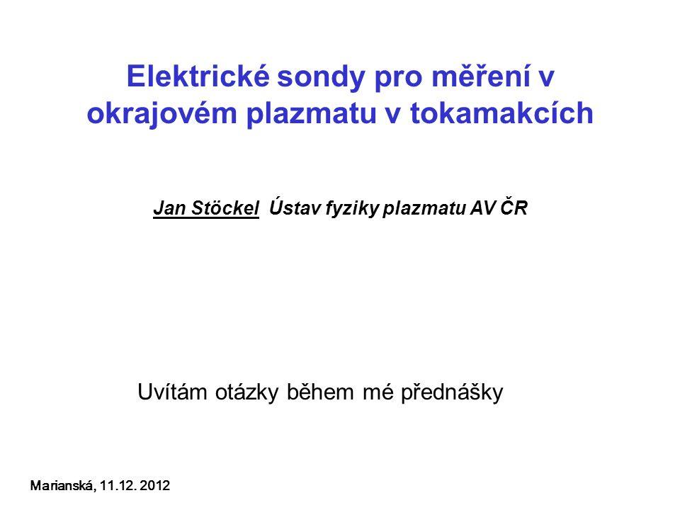 Elektrické sondy pro měření v okrajovém plazmatu v tokamakcích Jan Stöckel Ústav fyziky plazmatu AV ČR Marianská, 11.12.