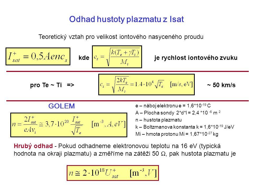 Odhad hustoty plazmatu z Isat pro Te ~ Ti => Teoretický vztah pro velikost iontového nasyceného proudu e – náboj elektronu e = 1,6*10 -19 C A – Plocha sondy 2*d*l = 2,4 *10 -6 m 2 n – hustota plazmatu k – Boltzmanova konstanta k = 1,6*10 -19 J/eV Mi – hmota protonu Mi = 1,67*10 -27 kg Hrubý odhad - Pokud odhadneme elektronovou teplotu na 16 eV (typická hodnota na okraji plazmatu) a změříme na zátěži 50 , pak hustota plazmatu je kdeje rychlost iontového zvuku GOLEM ~ 50 km/s