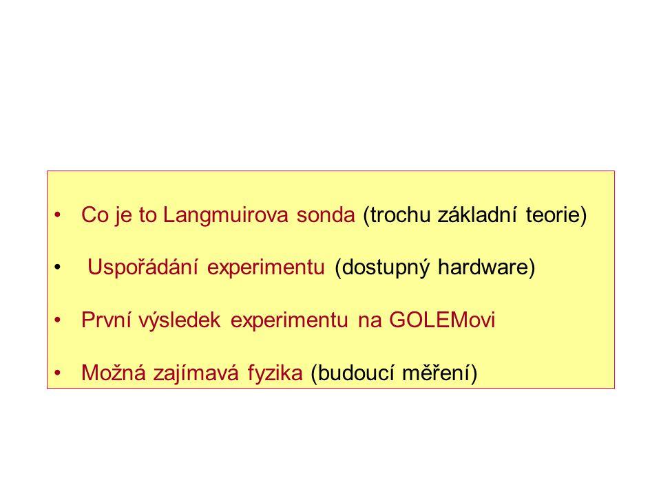 Co je to Langmuirova sonda (trochu základní teorie) Uspořádání experimentu (dostupný hardware) První výsledek experimentu na GOLEMovi Možná zajímavá fyzika (budoucí měření)