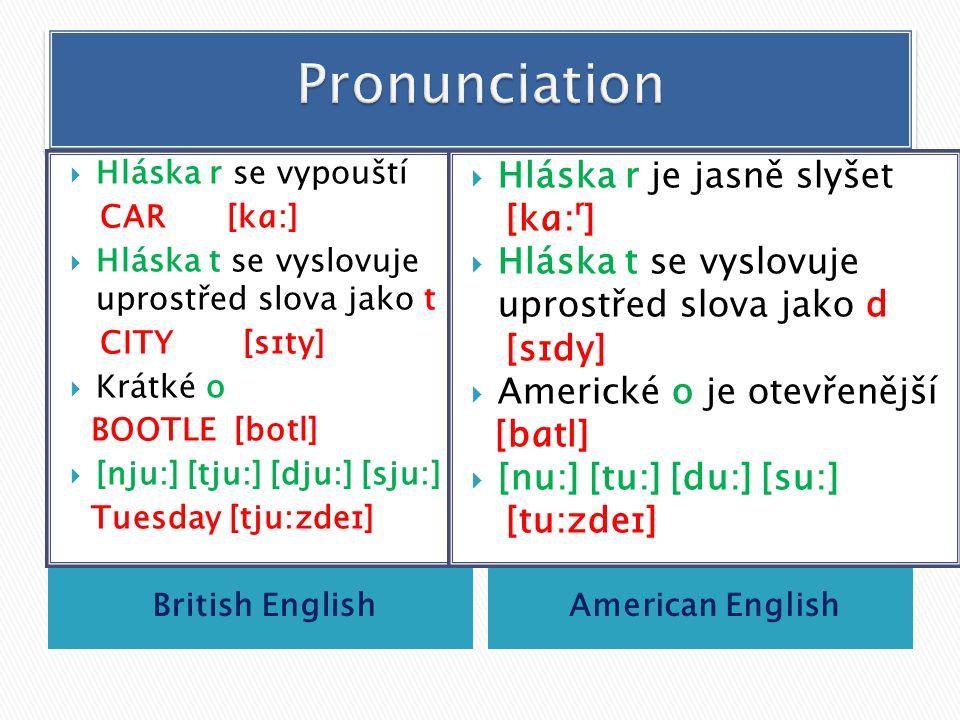 British EnglishAmerican English  Hláska r se vypouští CAR [kɑ:]  Hláska t se vyslovuje uprostřed slova jako t CITY [sɪty]  Krátké o BOOTLE [botl]  [nju:] [tju:] [dju:] [sju:] Tuesday [tju:zdeɪ]  Hláska r je jasně slyšet [kɑ:ʳ]  Hláska t se vyslovuje uprostřed slova jako d [sɪdy]  Americké o je otevřenější [bɑtl]  [nu:] [tu:] [du:] [su:] [tu:zdeɪ]