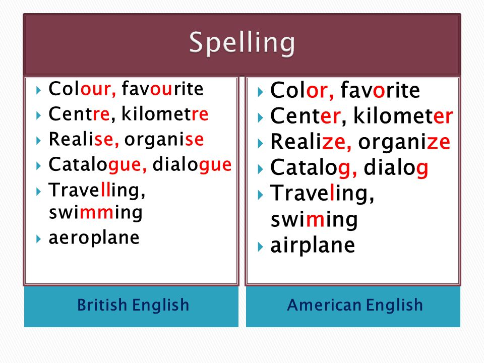 British EnglishAmerican English  Colour, favourite  Centre, kilometre  Realise, organise  Catalogue, dialogue  Travelling, swimming  aeroplane  Color, favorite  Center, kilometer  Realize, organize  Catalog, dialog  Traveling, swiming  airplane