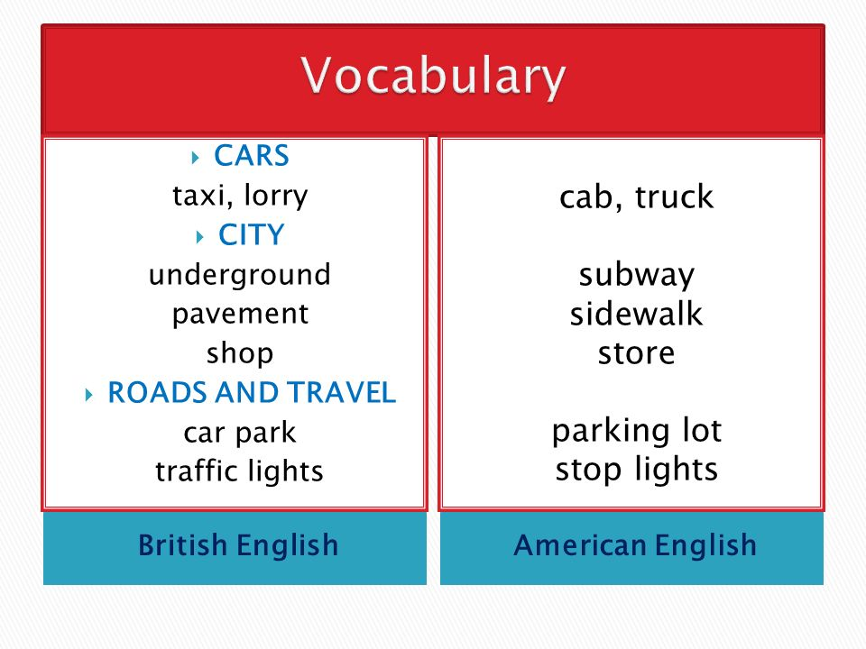 British EnglishAmerican English  CARS taxi, lorry  CITY underground pavement shop  ROADS AND TRAVEL car park traffic lights cab, truck subway sidewalk store parking lot stop lights