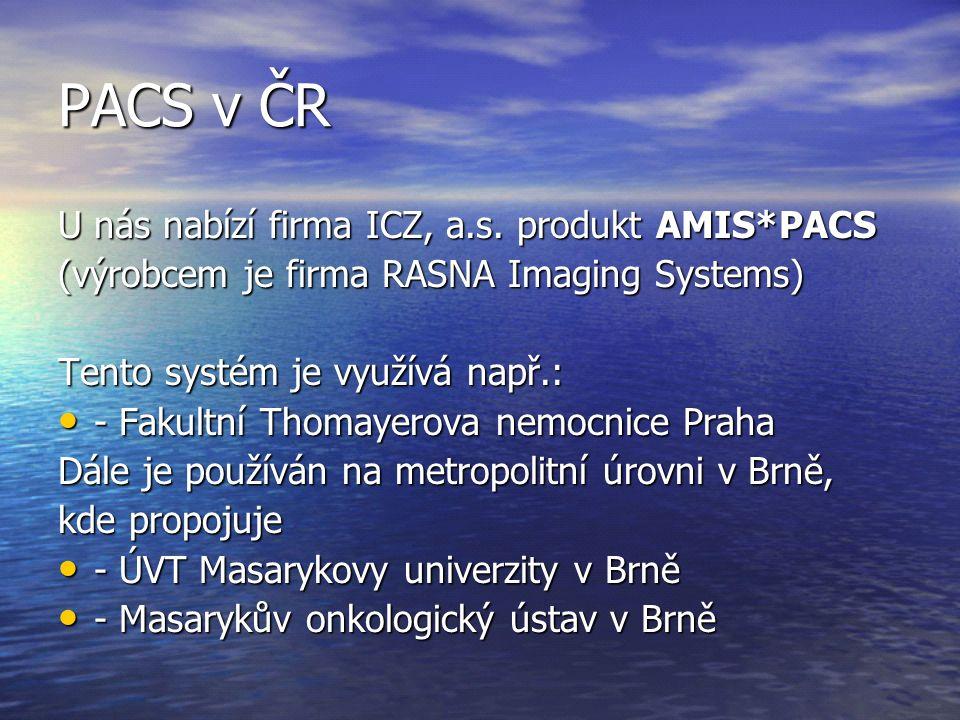 PACS v ČR U nás nabízí firma ICZ, a.s. produkt AMIS*PACS (výrobcem je firma RASNA Imaging Systems) Tento systém je využívá např.: - Fakultní Thomayero