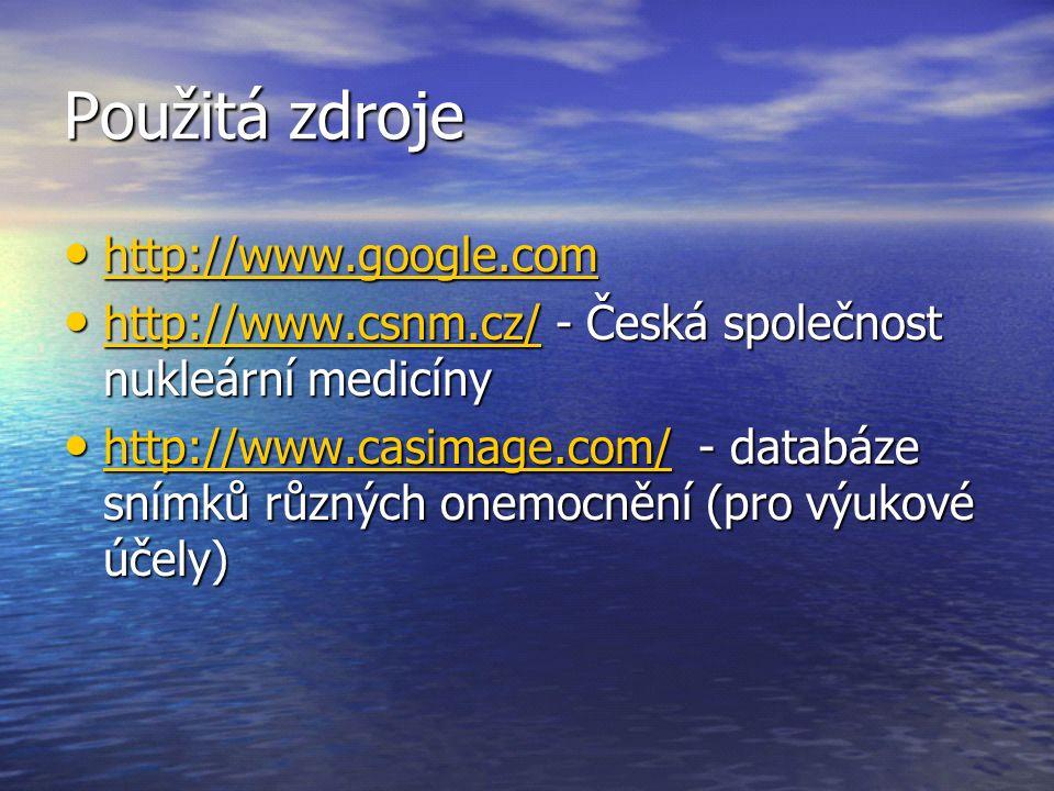 Použitá zdroje http://www.google.com http://www.google.com http://www.google.com http://www.csnm.cz/ - Česká společnost nukleární medicíny http://www.csnm.cz/ - Česká společnost nukleární medicíny http://www.csnm.cz/ http://www.casimage.com/ - databáze snímků různých onemocnění (pro výukové účely) http://www.casimage.com/ - databáze snímků různých onemocnění (pro výukové účely) http://www.casimage.com/
