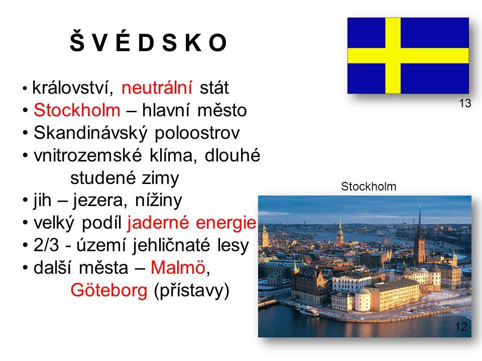 Š V É D S K O království, neutrální stát Stockholm – hlavní město Skandinávský poloostrov vnitrozemské klíma, dlouhé studené zimy jih – jezera, nížiny velký podíl jaderné energie 2/3 - území jehličnaté lesy další města – Malmö, Göteborg (přístavy) Stockholm 13 12