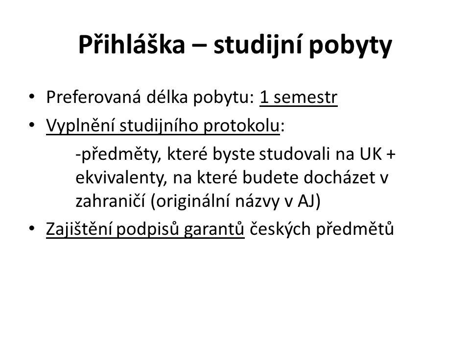 Přihláška – studijní pobyty Preferovaná délka pobytu: 1 semestr Vyplnění studijního protokolu: -předměty, které byste studovali na UK + ekvivalenty, na které budete docházet v zahraničí (originální názvy v AJ) Zajištění podpisů garantů českých předmětů