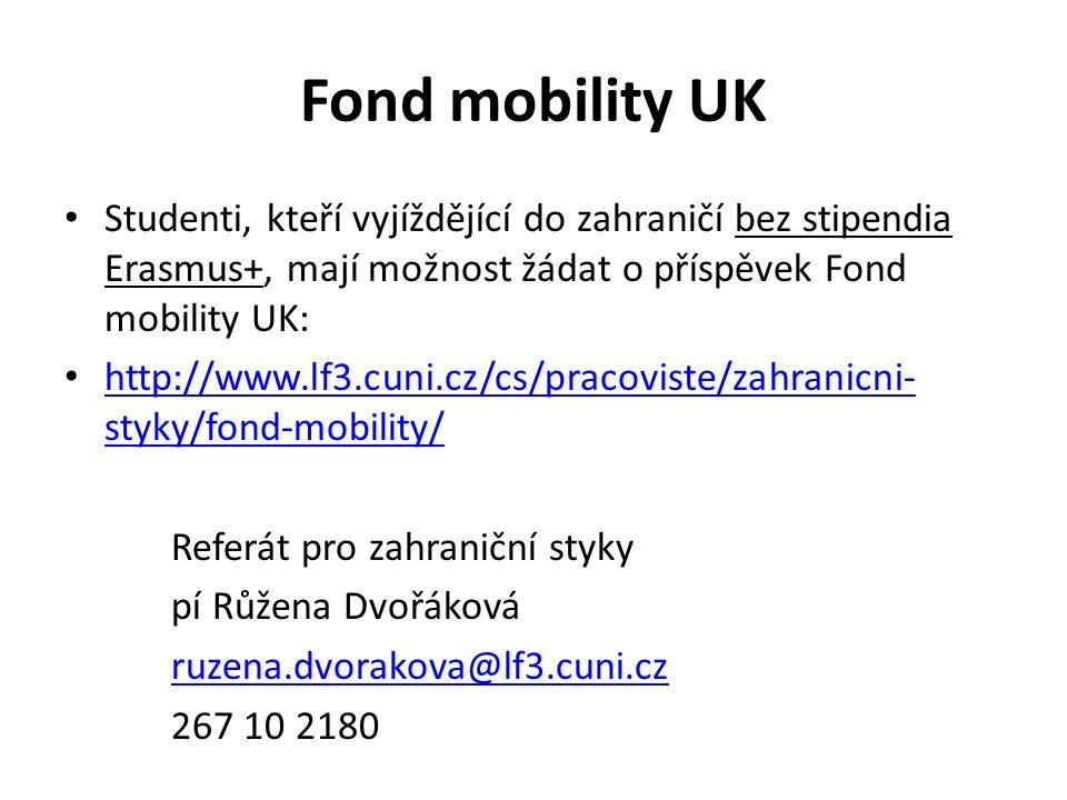 Fond mobility UK Studenti, kteří vyjíždějící do zahraničí bez stipendia Erasmus+, mají možnost žádat o příspěvek Fond mobility UK: http://www.lf3.cuni.cz/cs/pracoviste/zahranicni- styky/fond-mobility/ http://www.lf3.cuni.cz/cs/pracoviste/zahranicni- styky/fond-mobility/ Referát pro zahraniční styky pí Růžena Dvořáková ruzena.dvorakova@lf3.cuni.cz 267 10 2180