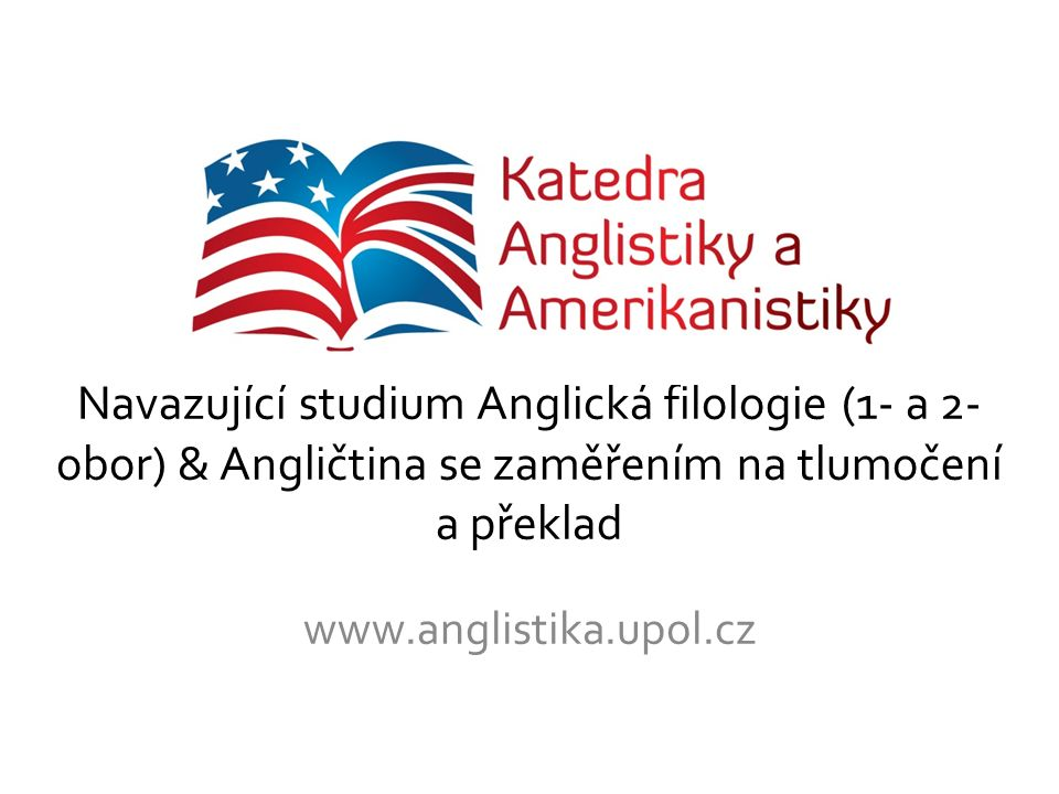 Navazující studium Anglická filologie (1- a 2- obor) & Angličtina se zaměřením na tlumočení a překlad www.anglistika.upol.cz