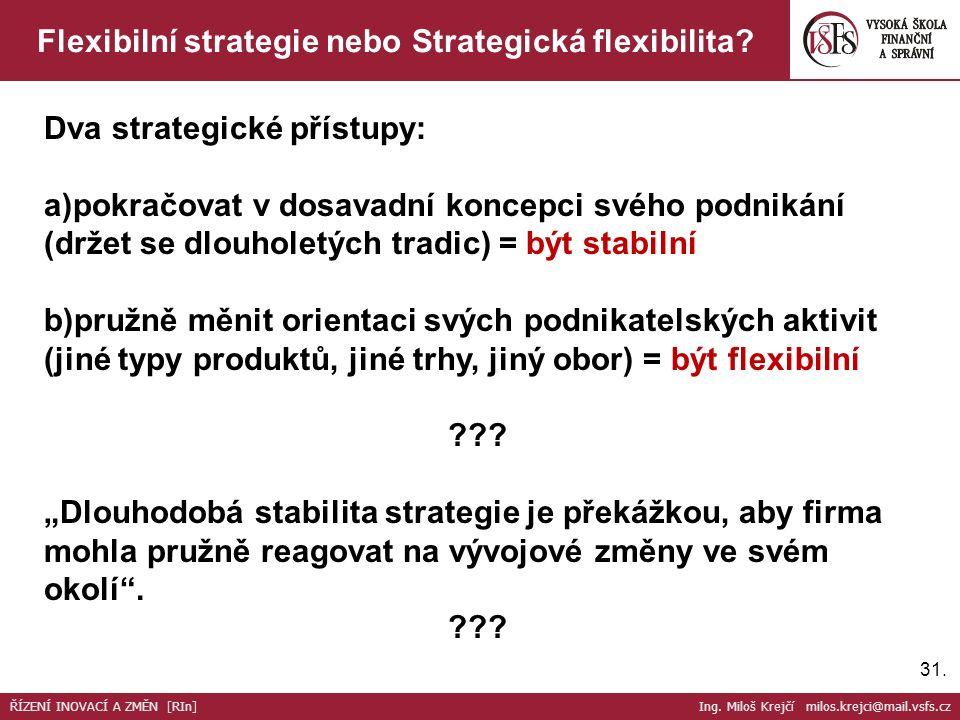 31. Flexibilní strategie nebo Strategická flexibilita? Dva strategické přístupy: a)pokračovat v dosavadní koncepci svého podnikání (držet se dlouholet