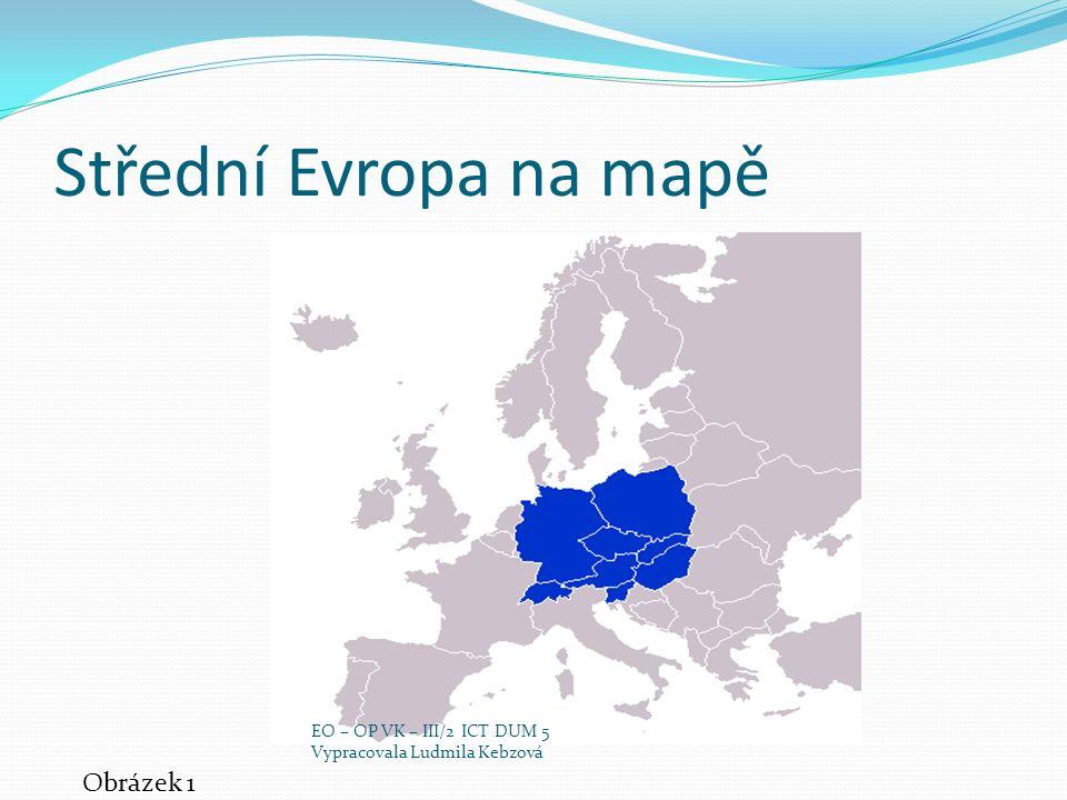 Střední Evropa na mapě Obrázek 1 EO – OP VK – III/2 ICT DUM 5 Vypracovala Ludmila Kebzová