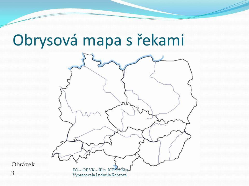 Obrysová mapa s řekami Obrázek 3 EO – OP VK – III/2 ICT DUM 5 Vypracovala Ludmila Kebzová