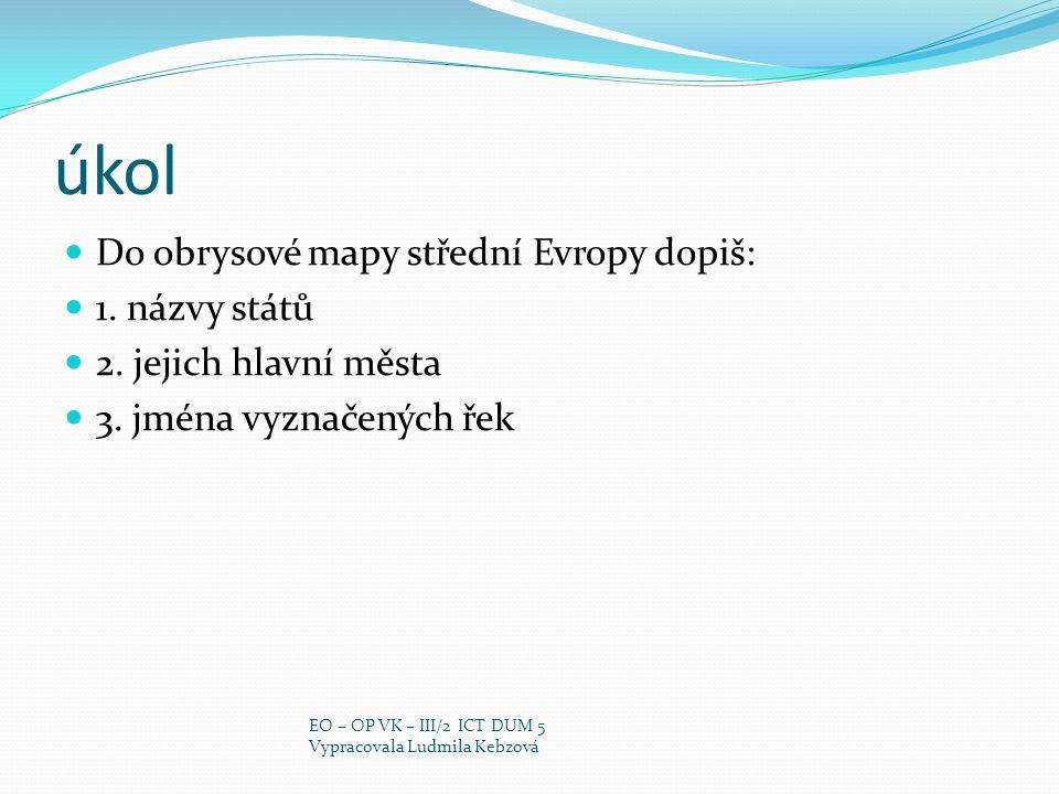 úkol Do obrysové mapy střední Evropy dopiš: 1. názvy států 2. jejich hlavní města 3. jména vyznačených řek EO – OP VK – III/2 ICT DUM 5 Vypracovala Lu