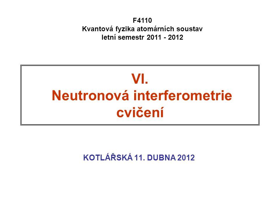 VI. Neutronová interferometrie cvičení KOTLÁŘSKÁ 11. DUBNA 2012 F4110 Kvantová fyzika atomárních soustav letní semestr 2011 - 2012