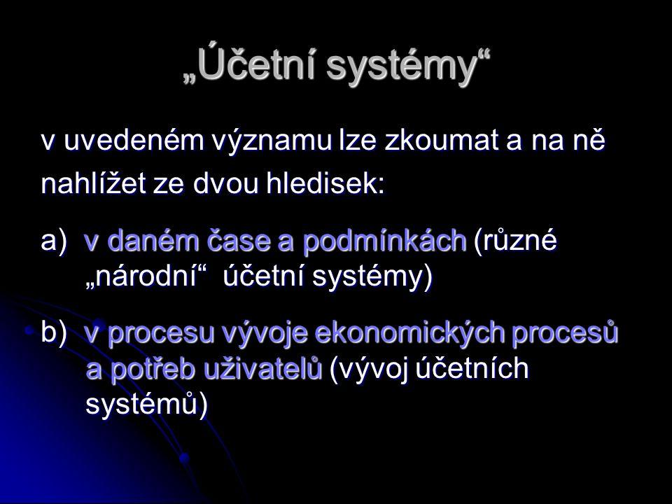 """""""Účetní systémy v uvedeném významu lze zkoumat a na ně nahlížet ze dvou hledisek: a) v daném čase a podmínkách (různé """"národní účetní systémy) b) v procesu vývoje ekonomických procesů a potřeb uživatelů (vývoj účetních systémů)"""