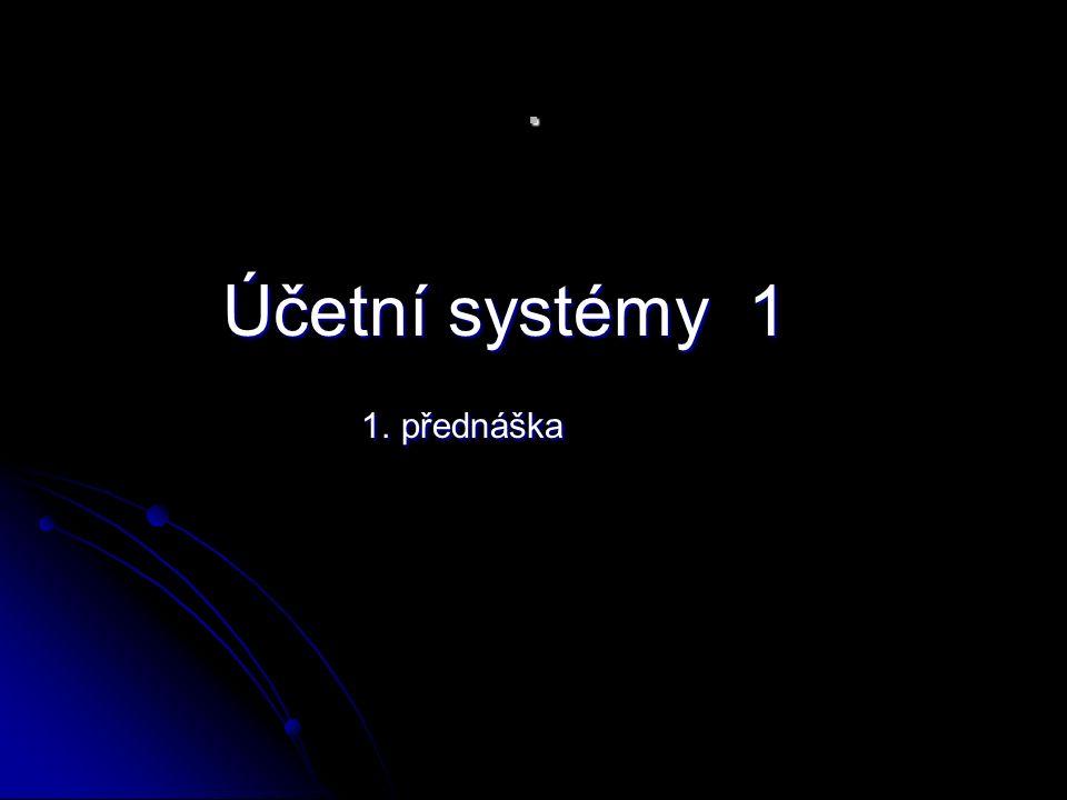 . Účetní systémy 1 Účetní systémy 1 1. přednáška 1. přednáška