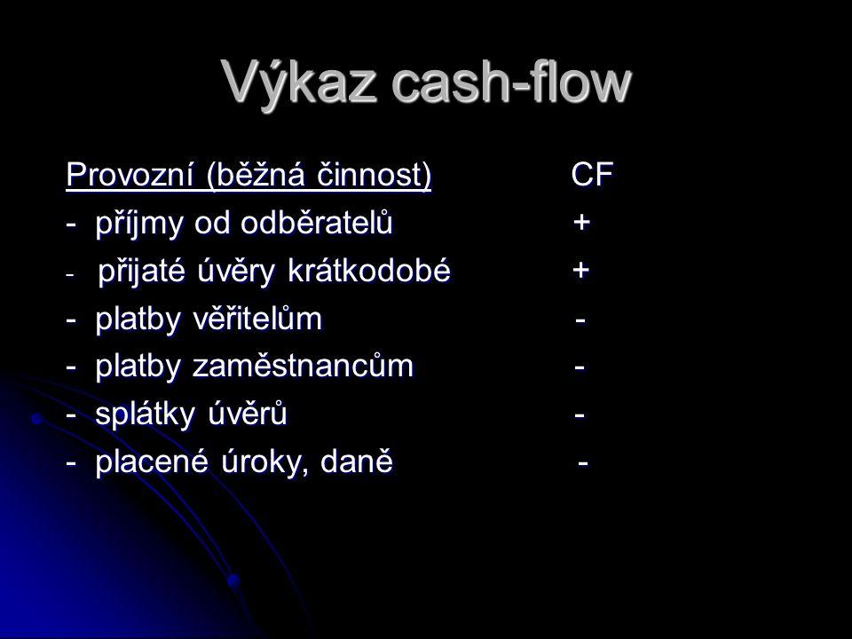 Výkaz cash-flow Provozní (běžná činnost) CF - příjmy od odběratelů + - přijaté úvěry krátkodobé + - platby věřitelům - - platby zaměstnancům - - splát