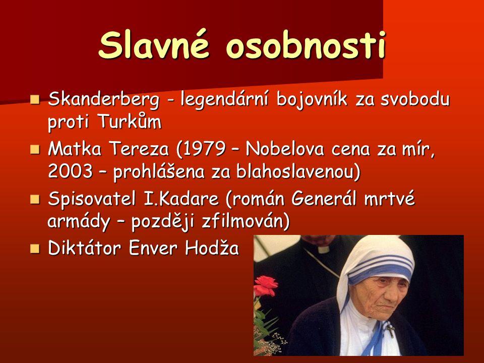 Slavné osobnosti Skanderberg - legendární bojovník za svobodu proti Turkům Skanderberg - legendární bojovník za svobodu proti Turkům Matka Tereza (1979 – Nobelova cena za mír, 2003 – prohlášena za blahoslavenou) Matka Tereza (1979 – Nobelova cena za mír, 2003 – prohlášena za blahoslavenou) Spisovatel I.Kadare (román Generál mrtvé armády – později zfilmován) Spisovatel I.Kadare (román Generál mrtvé armády – později zfilmován) Diktátor Enver Hodža Diktátor Enver Hodža