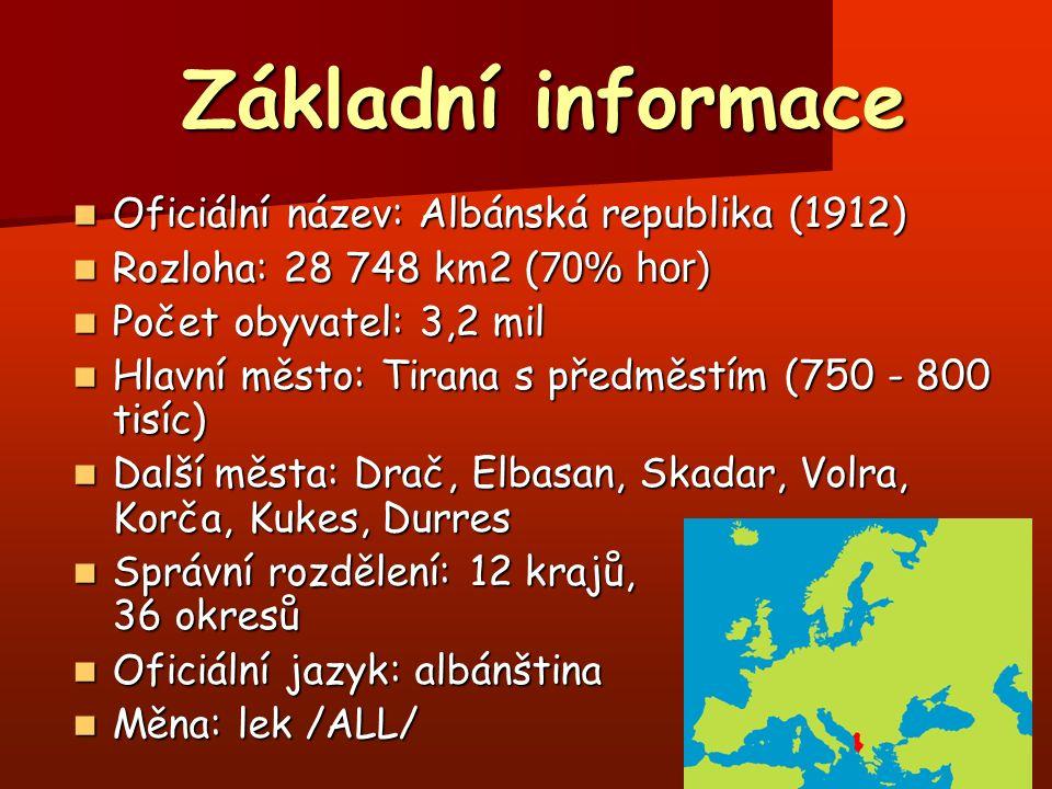 Základní informace Základní informace Oficiální název: Albánská republika (1912) Oficiální název: Albánská republika (1912) Rozloha: 28 748 km2 ( 70% hor) Rozloha: 28 748 km2 ( 70% hor) Počet obyvatel: 3,2 mil Počet obyvatel: 3,2 mil Hlavní město: Tirana s předměstím (750 - 800 tisíc) Hlavní město: Tirana s předměstím (750 - 800 tisíc) Další města: Drač, Elbasan, Skadar, Volra, Korča, Kukes, Durres Další města: Drač, Elbasan, Skadar, Volra, Korča, Kukes, Durres Správní rozdělení: 12 krajů, 36 okresů Správní rozdělení: 12 krajů, 36 okresů Oficiální jazyk: albánština Oficiální jazyk: albánština Měna: lek /ALL/ Měna: lek /ALL/