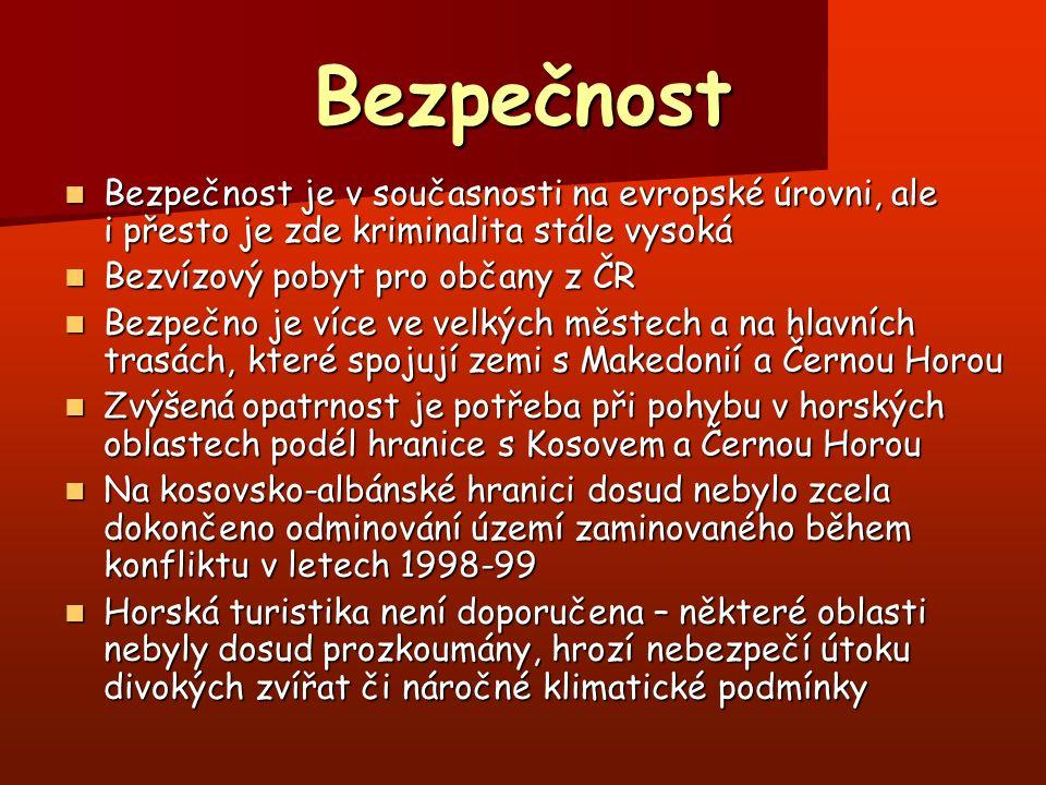 Bezpečnost Bezpečnost je v současnosti na evropské úrovni, ale i přesto je zde kriminalita stále vysoká Bezpečnost je v současnosti na evropské úrovni, ale i přesto je zde kriminalita stále vysoká Bezvízový pobyt pro občany z ČR Bezvízový pobyt pro občany z ČR Bezpečno je více ve velkých městech a na hlavních trasách, které spojují zemi s Makedonií a Černou Horou Bezpečno je více ve velkých městech a na hlavních trasách, které spojují zemi s Makedonií a Černou Horou Zvýšená opatrnost je potřeba při pohybu v horských oblastech podél hranice s Kosovem a Černou Horou Zvýšená opatrnost je potřeba při pohybu v horských oblastech podél hranice s Kosovem a Černou Horou Na kosovsko-albánské hranici dosud nebylo zcela dokončeno odminování území zaminovaného během konfliktu v letech 1998-99 Na kosovsko-albánské hranici dosud nebylo zcela dokončeno odminování území zaminovaného během konfliktu v letech 1998-99 Horská turistika není doporučena – některé oblasti nebyly dosud prozkoumány, hrozí nebezpečí útoku divokých zvířat či náročné klimatické podmínky Horská turistika není doporučena – některé oblasti nebyly dosud prozkoumány, hrozí nebezpečí útoku divokých zvířat či náročné klimatické podmínky