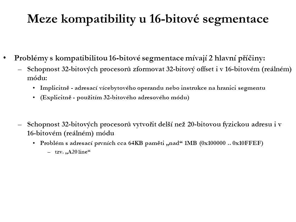 """Meze kompatibility u 16-bitové segmentace Problémy s kompatibilitou 16-bitové segmentace mívají 2 hlavní příčiny: –Schopnost 32-bitových procesorů zformovat 32-bitový offset i v 16-bitovém (reálném) módu: Implicitně - adresací vícebytového operandu nebo instrukce na hranici segmentu (Explicitně - použitím 32-bitového adresového módu) –Schopnost 32-bitových procesorů vytvořit delší než 20-bitovou fyzickou adresu i v 16-bitovém (reálném) módu Problém s adresací prvních cca 64KB paměti """"nad 1MB (0x100000.."""