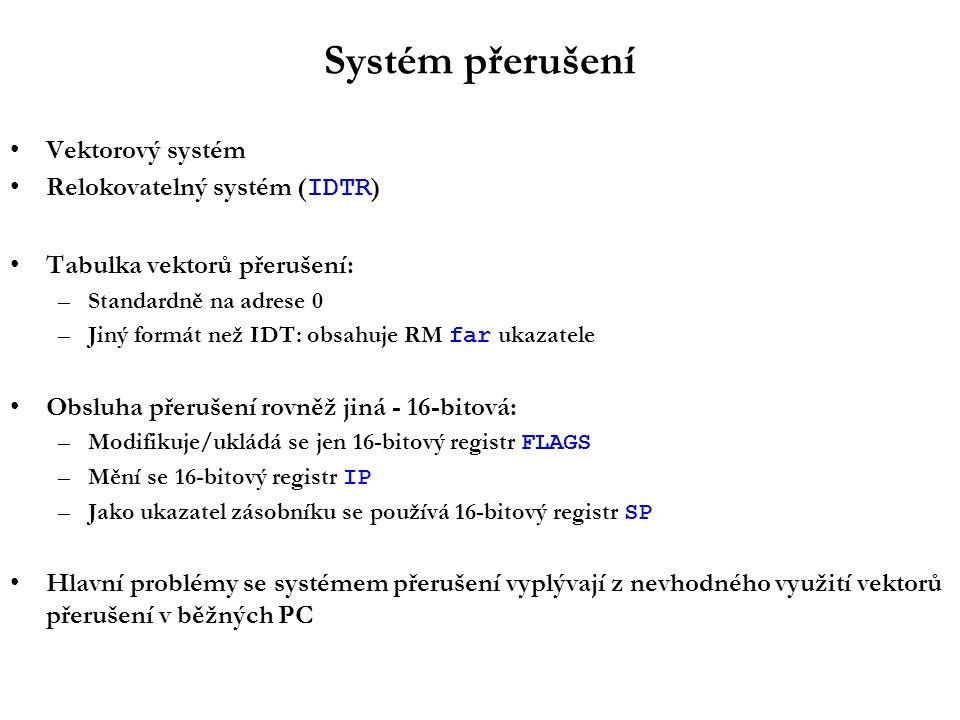 Systém přerušení Vektorový systém Relokovatelný systém ( IDTR ) Tabulka vektorů přerušení: –Standardně na adrese 0 –Jiný formát než IDT: obsahuje RM far ukazatele Obsluha přerušení rovněž jiná - 16-bitová: –Modifikuje/ukládá se jen 16-bitový registr FLAGS –Mění se 16-bitový registr IP –Jako ukazatel zásobníku se používá 16-bitový registr SP Hlavní problémy se systémem přerušení vyplývají z nevhodného využití vektorů přerušení v běžných PC