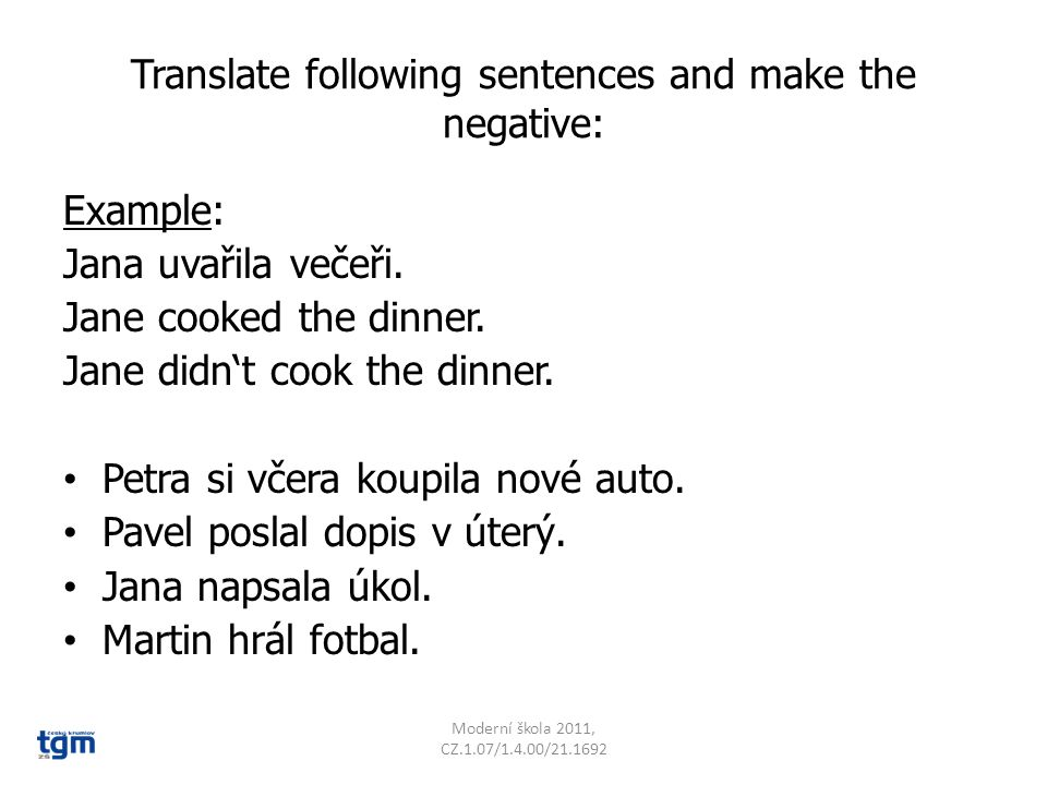 Translate following sentences and make the negative: Example: Jana uvařila večeři.