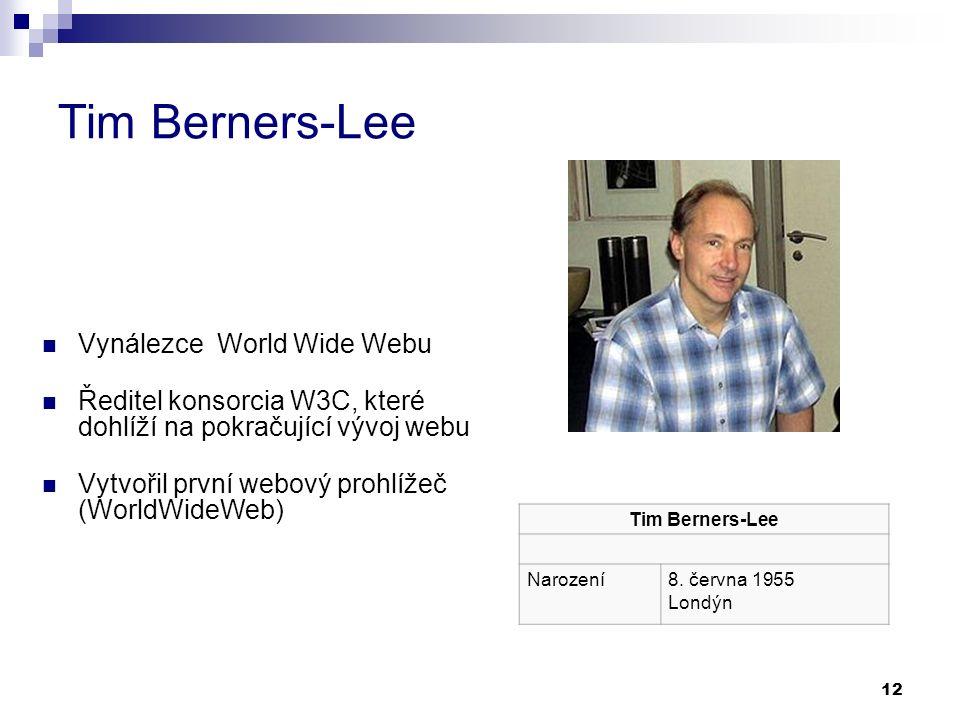 12 Tim Berners-Lee Vynálezce World Wide Webu Ředitel konsorcia W3C, které dohlíží na pokračující vývoj webu Vytvořil první webový prohlížeč (WorldWideWeb) Tim Berners-Lee Narození8.