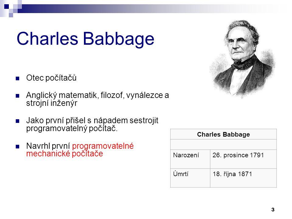 3 Charles Babbage Otec počítačů Anglický matematik, filozof, vynálezce a strojní inženýr Jako první přišel s nápadem sestrojit programovatelný počítač.