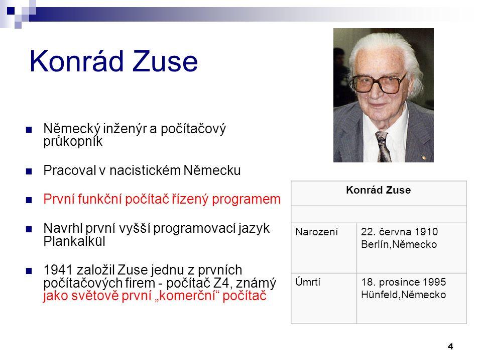 """4 Konrád Zuse Německý inženýr a počítačový průkopník Pracoval v nacistickém Německu První funkční počítač řízený programem Navrhl první vyšší programovací jazyk Plankalkül 1941 založil Zuse jednu z prvních počítačových firem - počítač Z4, známý jako světově první """"komerční počítač Konrád Zuse Narození22."""