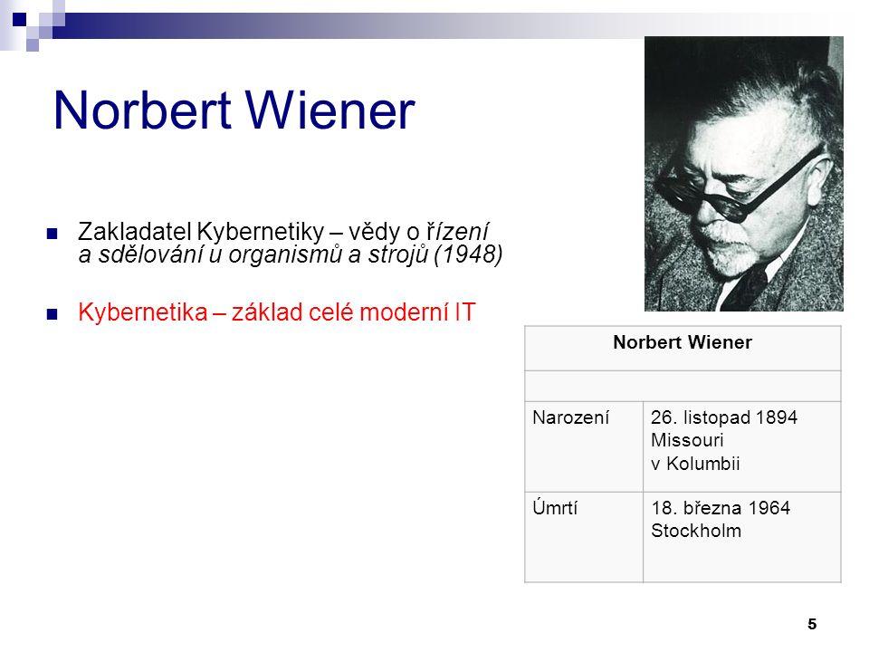 5 Norbert Wiener Zakladatel Kybernetiky – vědy o řízení a sdělování u organismů a strojů (1948) Kybernetika – základ celé moderní IT Norbert Wiener Narození26.