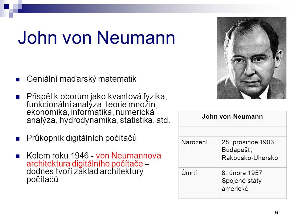 6 John von Neumann Geniální maďarský matematik Přispěl k oborům jako kvantová fyzika, funkcionální analýza, teorie množin, ekonomika, informatika, numerická analýza, hydrodynamika, statistika, atd.