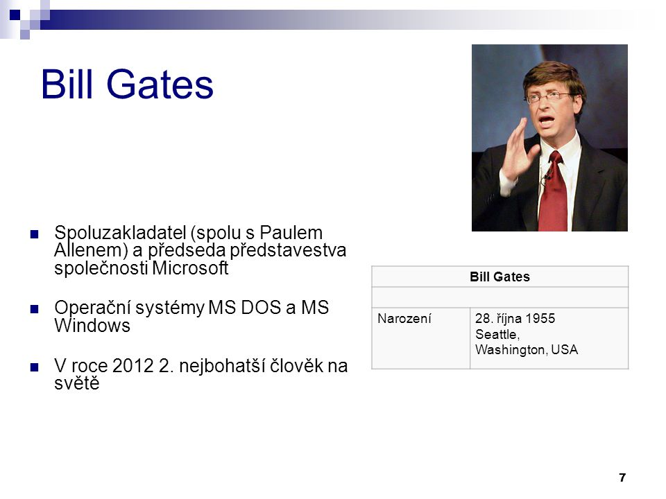 7 Bill Gates Spoluzakladatel (spolu s Paulem Allenem) a předseda představestva společnosti Microsoft Operační systémy MS DOS a MS Windows V roce 2012 2.