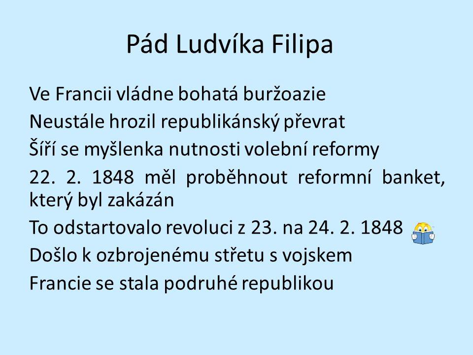 Pád Ludvíka Filipa Ve Francii vládne bohatá buržoazie Neustále hrozil republikánský převrat Šíří se myšlenka nutnosti volební reformy 22. 2. 1848 měl