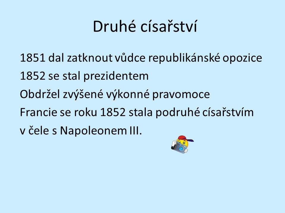 Druhé císařství 1851 dal zatknout vůdce republikánské opozice 1852 se stal prezidentem Obdržel zvýšené výkonné pravomoce Francie se roku 1852 stala podruhé císařstvím v čele s Napoleonem III.