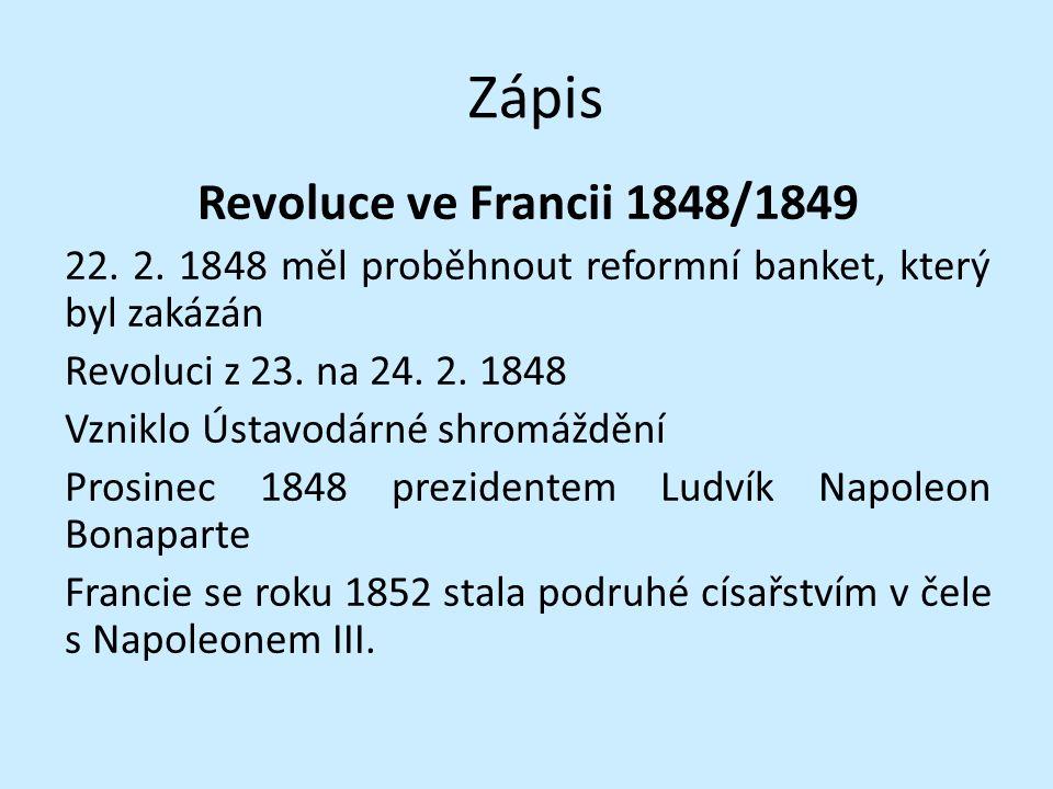 Zápis Revoluce ve Francii 1848/1849 22. 2. 1848 měl proběhnout reformní banket, který byl zakázán Revoluci z 23. na 24. 2. 1848 Vzniklo Ústavodárné sh