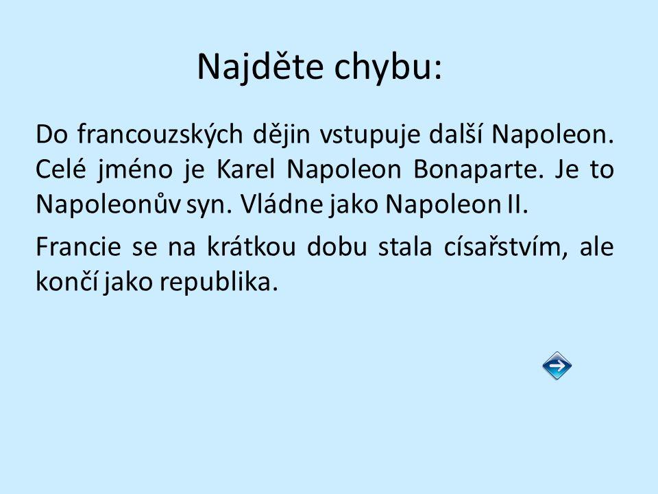 Najděte chybu: Do francouzských dějin vstupuje další Napoleon. Celé jméno je Karel Napoleon Bonaparte. Je to Napoleonův syn. Vládne jako Napoleon II.