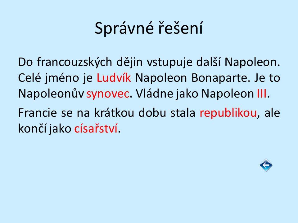 Správné řešení Do francouzských dějin vstupuje další Napoleon. Celé jméno je Ludvík Napoleon Bonaparte. Je to Napoleonův synovec. Vládne jako Napoleon