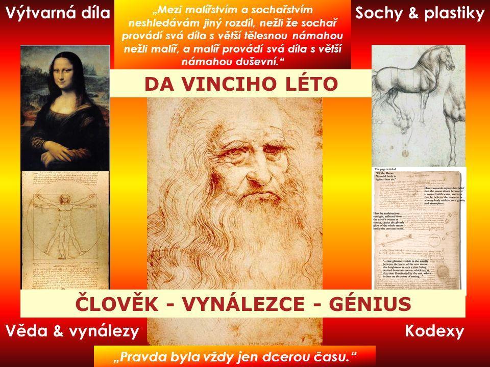 """Kodexy Výtvarná dílaSochy & plastiky Věda & vynálezy ČLOVĚK - VYNÁLEZCE - GÉNIUS """"Mezi malířstvím a sochařstvím neshledávám jiný rozdíl, nežli že sochař provádí svá díla s větší tělesnou námahou nežli malíř, a malíř provádí svá díla s větší námahou duševní. DA VINCIHO LÉTO """"Pravda byla vždy jen dcerou času."""