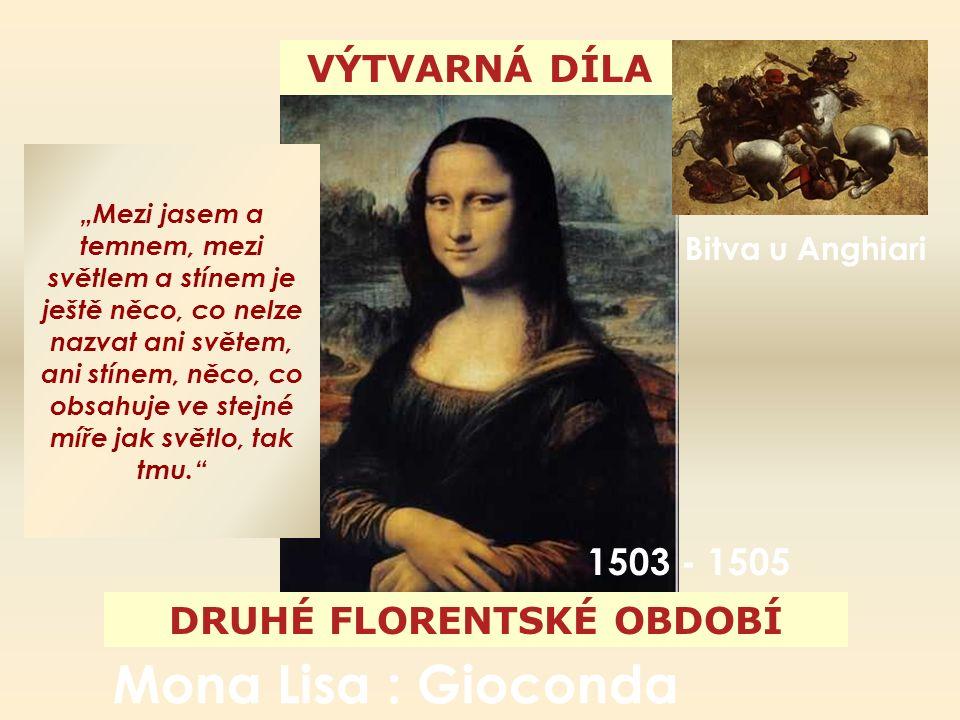 """VÝTVARNÁ DÍLA DRUHÉ FLORENTSKÉ OBDOBÍ Mona Lisa : Gioconda """"Mezi jasem a temnem, mezi světlem a stínem je ještě něco, co nelze nazvat ani světem, ani stínem, něco, co obsahuje ve stejné míře jak světlo, tak tmu. Bitva u Anghiari 1503 - 1505"""