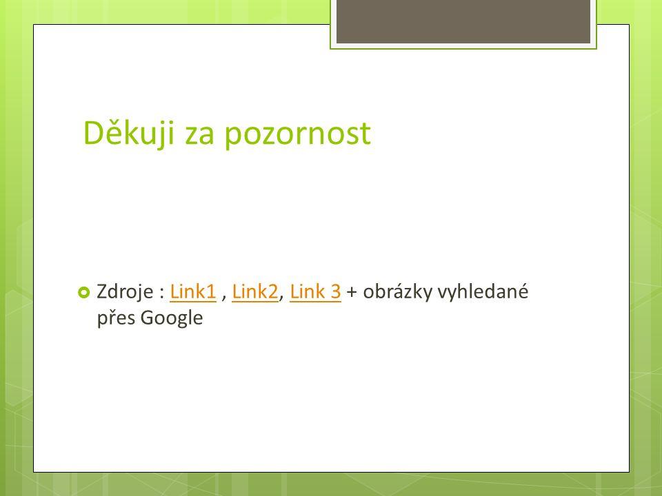 Děkuji za pozornost  Zdroje : Link1, Link2, Link 3 + obrázky vyhledané přes GoogleLink1Link2Link 3