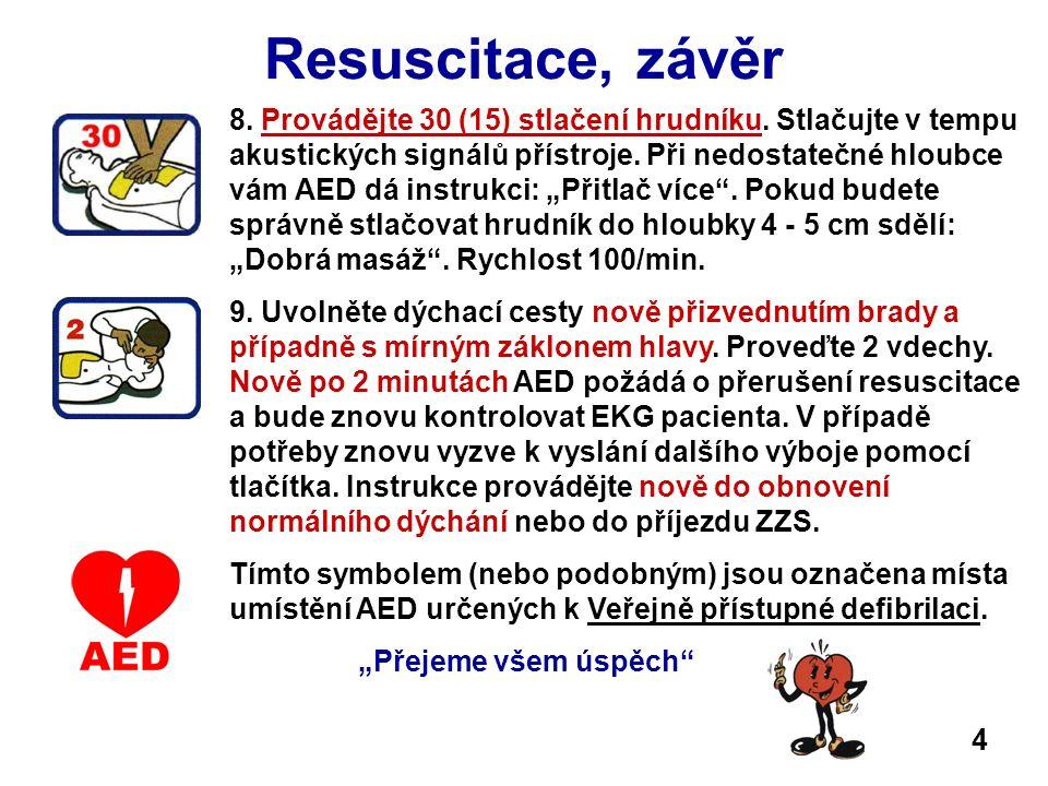 Resuscitace, závěr 8. Provádějte 30 (15) stlačení hrudníku. Stlačujte v tempu akustických signálů přístroje. Při nedostatečné hloubce vám AED dá instr