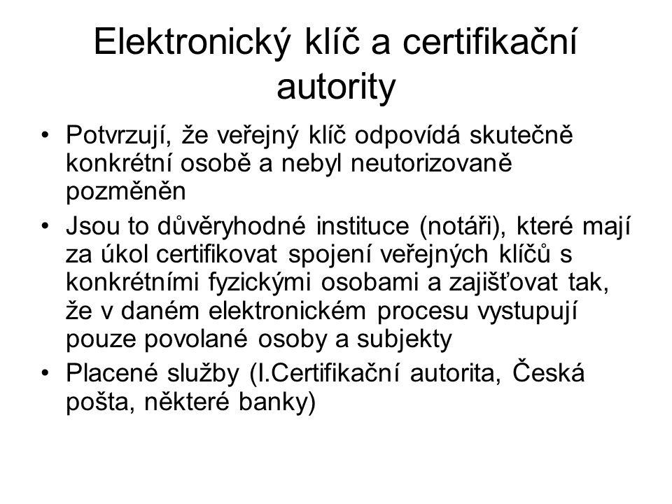 Elektronický klíč a certifikační autority Potvrzují, že veřejný klíč odpovídá skutečně konkrétní osobě a nebyl neutorizovaně pozměněn Jsou to důvěryhodné instituce (notáři), které mají za úkol certifikovat spojení veřejných klíčů s konkrétními fyzickými osobami a zajišťovat tak, že v daném elektronickém procesu vystupují pouze povolané osoby a subjekty Placené služby (I.Certifikační autorita, Česká pošta, některé banky)