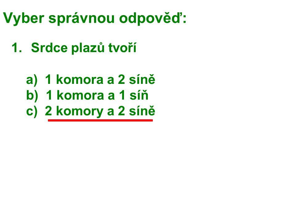 Vyber správnou odpověď: 1.Srdce plazů tvoří a) 1 komora a 2 síně b) 1 komora a 1 síň c) 2 komory a 2 síně