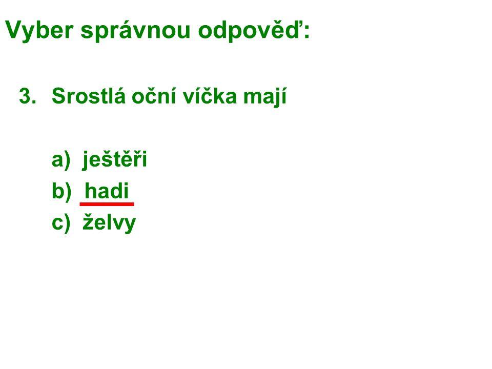 Vyber správnou odpověď: 3.Srostlá oční víčka mají a) ještěři b) hadi c) želvy