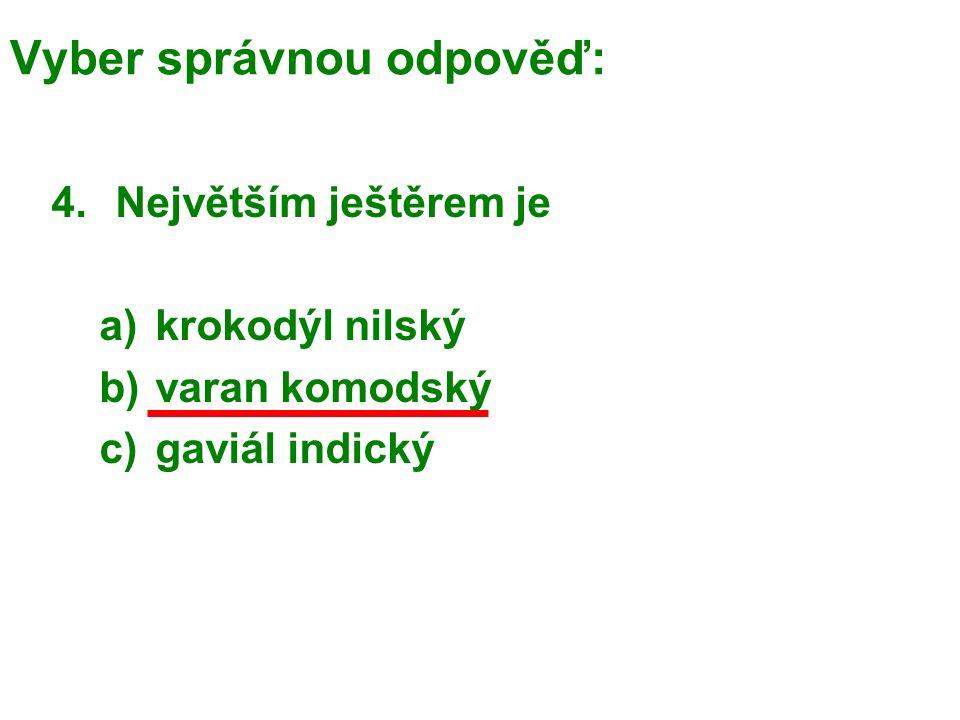 Vyber správnou odpověď: 4.Největším ještěrem je a)krokodýl nilský b)varan komodský c)gaviál indický