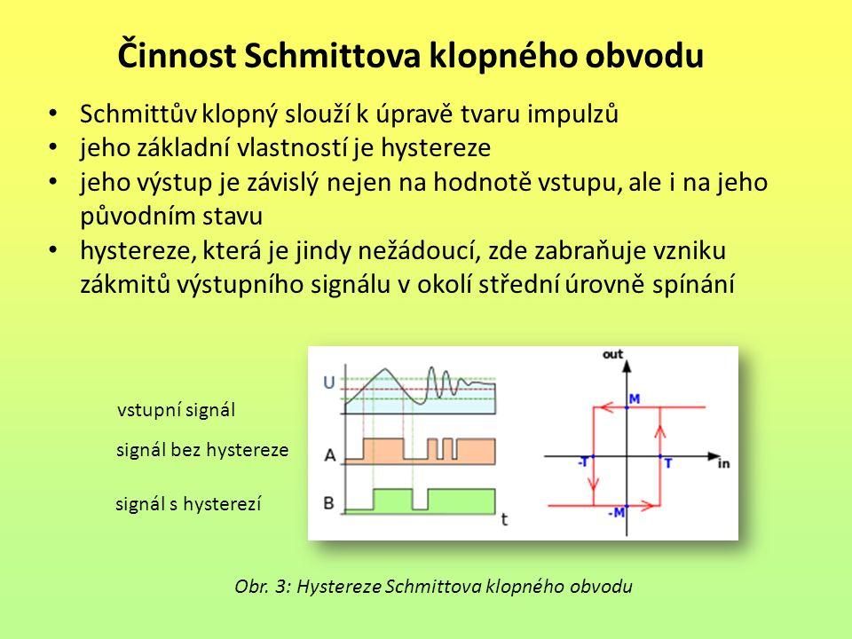 Činnost Schmittova klopného obvodu Schmittův klopný slouží k úpravě tvaru impulzů jeho základní vlastností je hystereze jeho výstup je závislý nejen na hodnotě vstupu, ale i na jeho původním stavu hystereze, která je jindy nežádoucí, zde zabraňuje vzniku zákmitů výstupního signálu v okolí střední úrovně spínání Obr.