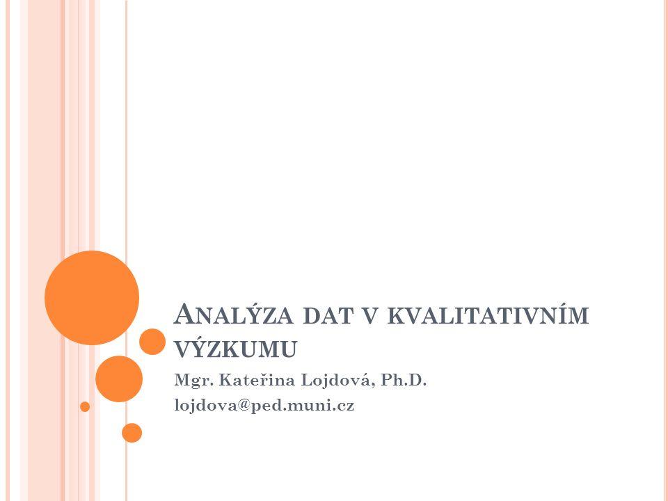 A NALÝZA DAT V KVALITATIVNÍM VÝZKUMU Mgr. Kateřina Lojdová, Ph.D. lojdova@ped.muni.cz