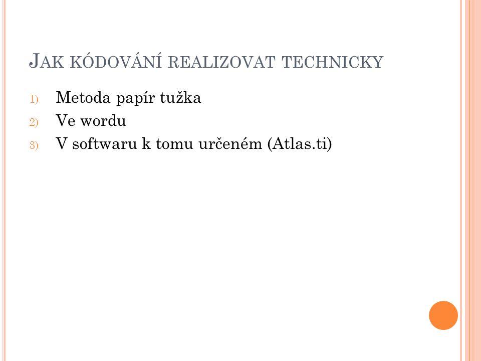 J AK KÓDOVÁNÍ REALIZOVAT TECHNICKY 1) Metoda papír tužka 2) Ve wordu 3) V softwaru k tomu určeném (Atlas.ti)