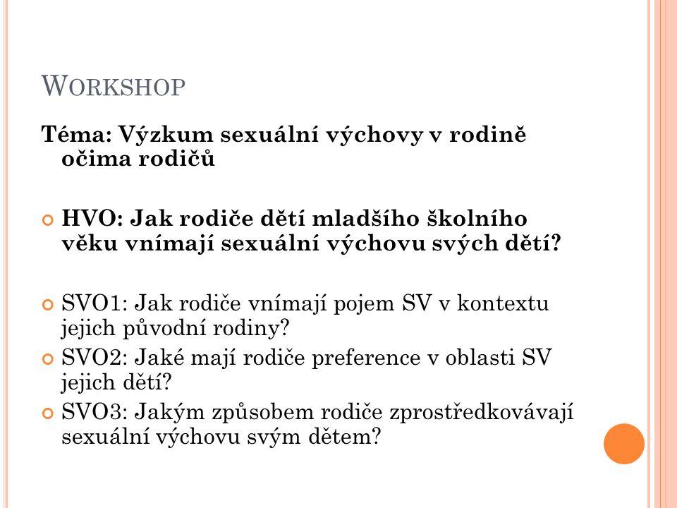 W ORKSHOP Téma: Výzkum sexuální výchovy v rodině očima rodičů HVO: Jak rodiče dětí mladšího školního věku vnímají sexuální výchovu svých dětí? SVO1: J